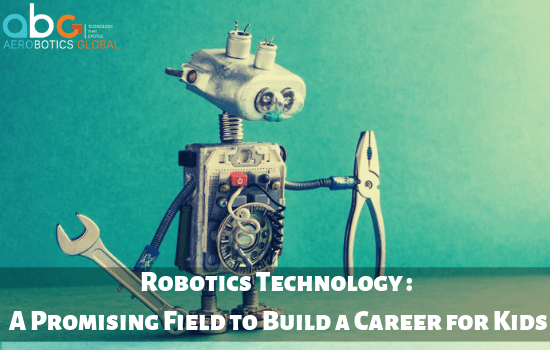 Robotics Technology - A Promising Field to Build a Career for Kids