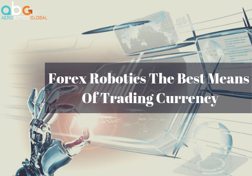 Forex Robotics The Best Means Of Trading Currency